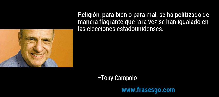 Religión, para bien o para mal, se ha politizado de manera flagrante que rara vez se han igualado en las elecciones estadounidenses. – Tony Campolo