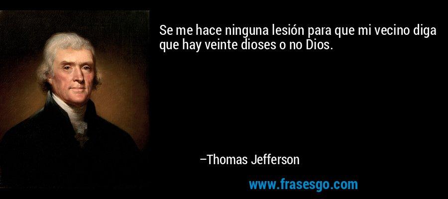 Se me hace ninguna lesión para que mi vecino diga que hay veinte dioses o no Dios. – Thomas Jefferson