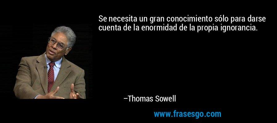 Se necesita un gran conocimiento sólo para darse cuenta de la enormidad de la propia ignorancia. – Thomas Sowell