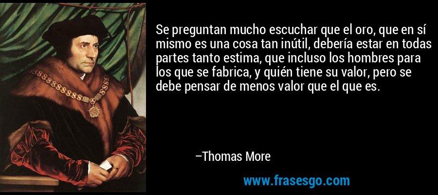 Se preguntan mucho escuchar que el oro, que en sí mismo es una cosa tan inútil, debería estar en todas partes tanto estima, que incluso los hombres para los que se fabrica, y quién tiene su valor, pero se debe pensar de menos valor que el que es. – Thomas More