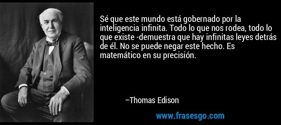 Sé que este mundo está gobernado por la inteligencia infinita. Todo lo que nos rodea, todo lo que existe -demuestra que hay infinitas leyes detrás de él. No se puede negar este hecho. Es matemático en su precisión. – Thomas Edison