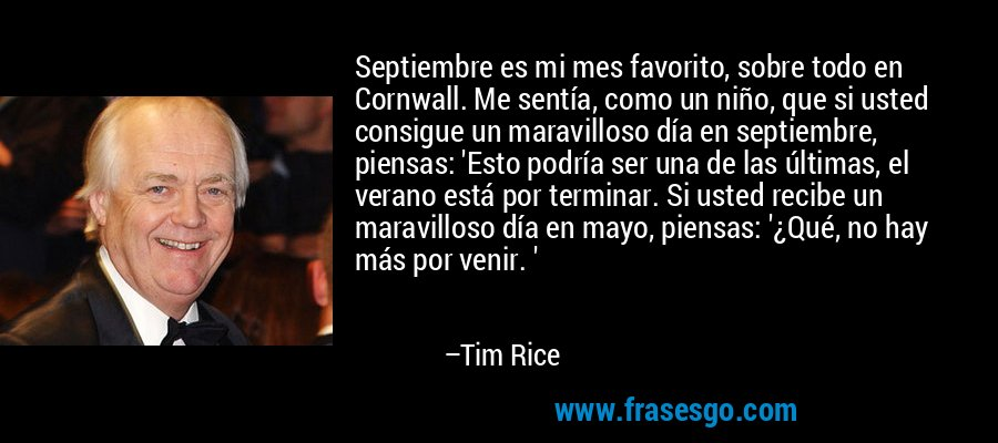 Septiembre es mi mes favorito, sobre todo en Cornwall. Me sentía, como un niño, que si usted consigue un maravilloso día en septiembre, piensas: 'Esto podría ser una de las últimas, el verano está por terminar. Si usted recibe un maravilloso día en mayo, piensas: '¿Qué, no hay más por venir. ' – Tim Rice