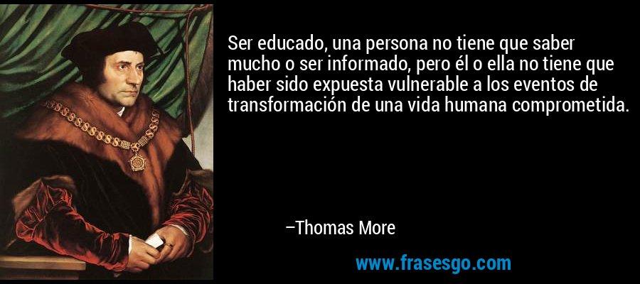 Ser educado, una persona no tiene que saber mucho o ser informado, pero él o ella no tiene que haber sido expuesta vulnerable a los eventos de transformación de una vida humana comprometida. – Thomas More