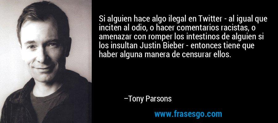 Si alguien hace algo ilegal en Twitter - al igual que inciten al odio, o hacer comentarios racistas, o amenazar con romper los intestinos de alguien si los insultan Justin Bieber - entonces tiene que haber alguna manera de censurar ellos. – Tony Parsons
