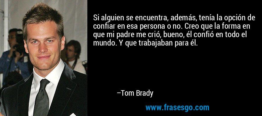 Si alguien se encuentra, además, tenía la opción de confiar en esa persona o no. Creo que la forma en que mi padre me crió, bueno, él confió en todo el mundo. Y que trabajaban para él. – Tom Brady