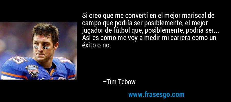 Si creo que me convertí en el mejor mariscal de campo que podría ser posiblemente, el mejor jugador de fútbol que, posiblemente, podría ser... Así es como me voy a medir mi carrera como un éxito o no. – Tim Tebow