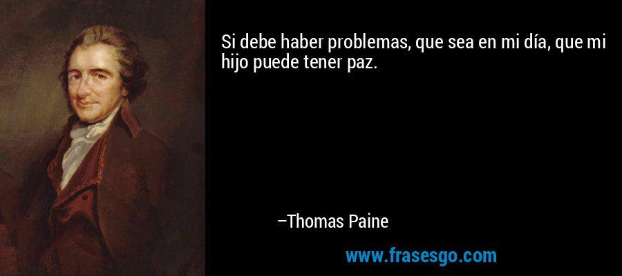 Si debe haber problemas, que sea en mi día, que mi hijo puede tener paz. – Thomas Paine