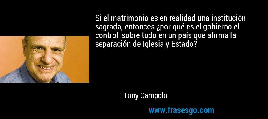 Si el matrimonio es en realidad una institución sagrada, entonces ¿por qué es el gobierno el control, sobre todo en un país que afirma la separación de Iglesia y Estado? – Tony Campolo