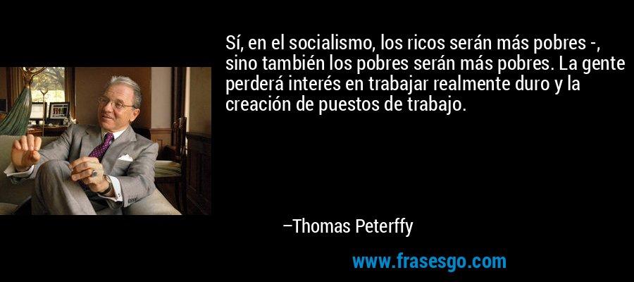 Sí, en el socialismo, los ricos serán más pobres -, sino también los pobres serán más pobres. La gente perderá interés en trabajar realmente duro y la creación de puestos de trabajo. – Thomas Peterffy