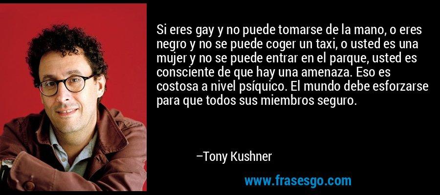 Si eres gay y no puede tomarse de la mano, o eres negro y no se puede coger un taxi, o usted es una mujer y no se puede entrar en el parque, usted es consciente de que hay una amenaza. Eso es costosa a nivel psíquico. El mundo debe esforzarse para que todos sus miembros seguro. – Tony Kushner