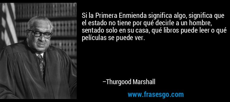 Si la Primera Enmienda significa algo, significa que el estado no tiene por qué decirle a un hombre, sentado solo en su casa, qué libros puede leer o qué películas se puede ver. – Thurgood Marshall