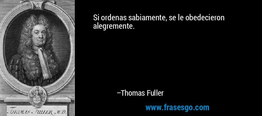 Si ordenas sabiamente, se le obedecieron alegremente. – Thomas Fuller