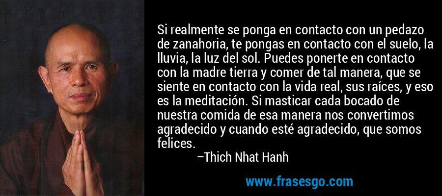 Si realmente se ponga en contacto con un pedazo de zanahoria, te pongas en contacto con el suelo, la lluvia, la luz del sol. Puedes ponerte en contacto con la madre tierra y comer de tal manera, que se siente en contacto con la vida real, sus raíces, y eso es la meditación. Si masticar cada bocado de nuestra comida de esa manera nos convertimos agradecido y cuando esté agradecido, que somos felices. – Thich Nhat Hanh