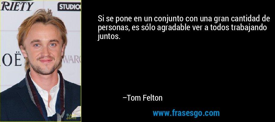 Si se pone en un conjunto con una gran cantidad de personas, es sólo agradable ver a todos trabajando juntos. – Tom Felton