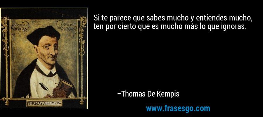 Si te parece que sabes mucho y entiendes mucho, ten por cierto que es mucho más lo que ignoras. – Thomas De Kempis