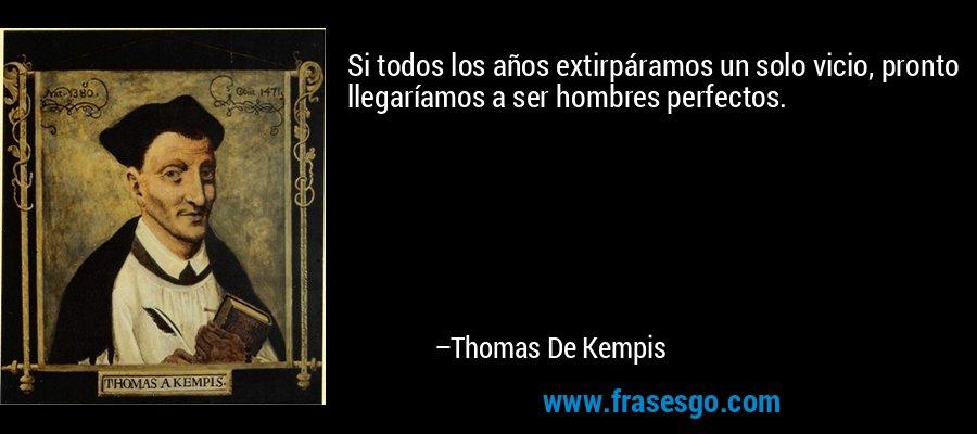 Si todos los años extirpáramos un solo vicio, pronto llegaríamos a ser hombres perfectos. – Thomas De Kempis