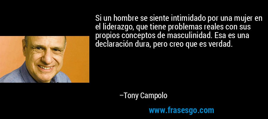 Si un hombre se siente intimidado por una mujer en el liderazgo, que tiene problemas reales con sus propios conceptos de masculinidad. Esa es una declaración dura, pero creo que es verdad. – Tony Campolo