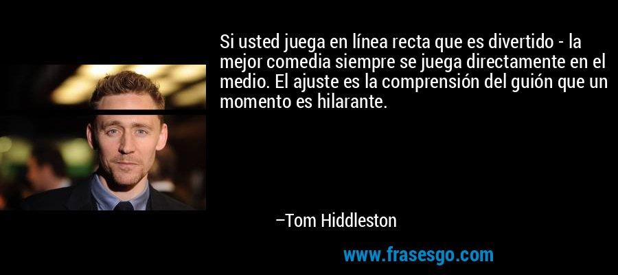 Si usted juega en línea recta que es divertido - la mejor comedia siempre se juega directamente en el medio. El ajuste es la comprensión del guión que un momento es hilarante. – Tom Hiddleston