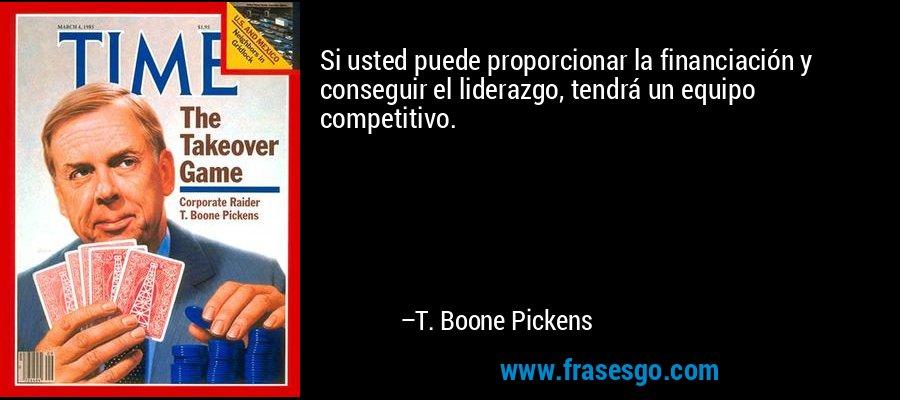 Si usted puede proporcionar la financiación y conseguir el liderazgo, tendrá un equipo competitivo. – T. Boone Pickens