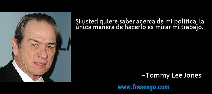 Si usted quiere saber acerca de mi política, la única manera de hacerlo es mirar mi trabajo. – Tommy Lee Jones