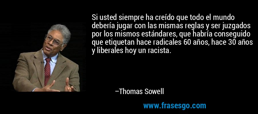 Si usted siempre ha creído que todo el mundo debería jugar con las mismas reglas y ser juzgados por los mismos estándares, que habría conseguido que etiquetan hace radicales 60 años, hace 30 años y liberales hoy un racista. – Thomas Sowell