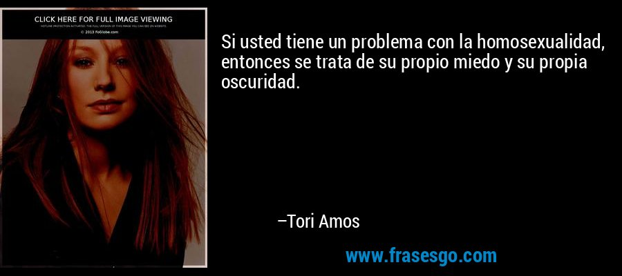 Si usted tiene un problema con la homosexualidad, entonces se trata de su propio miedo y su propia oscuridad. – Tori Amos