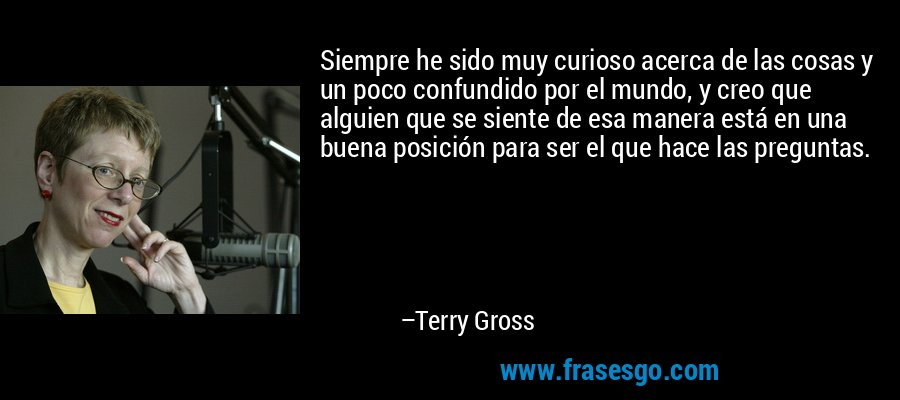 Siempre he sido muy curioso acerca de las cosas y un poco confundido por el mundo, y creo que alguien que se siente de esa manera está en una buena posición para ser el que hace las preguntas. – Terry Gross