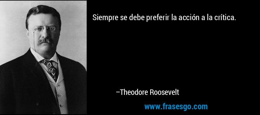 Siempre se debe preferir la acción a la crítica. – Theodore Roosevelt