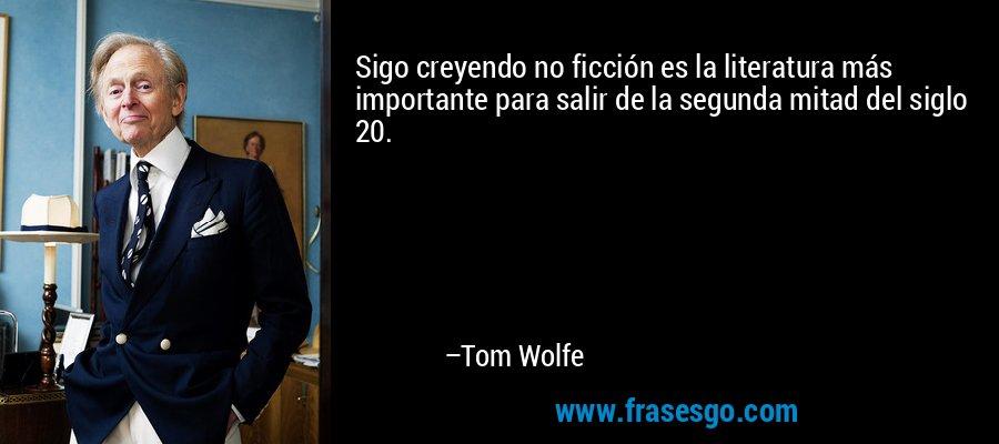 Sigo creyendo no ficción es la literatura más importante para salir de la segunda mitad del siglo 20. – Tom Wolfe
