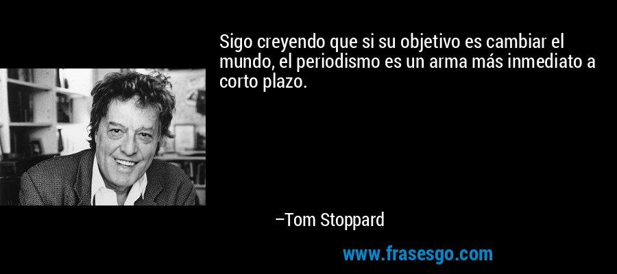 Sigo creyendo que si su objetivo es cambiar el mundo, el periodismo es un arma más inmediato a corto plazo. – Tom Stoppard