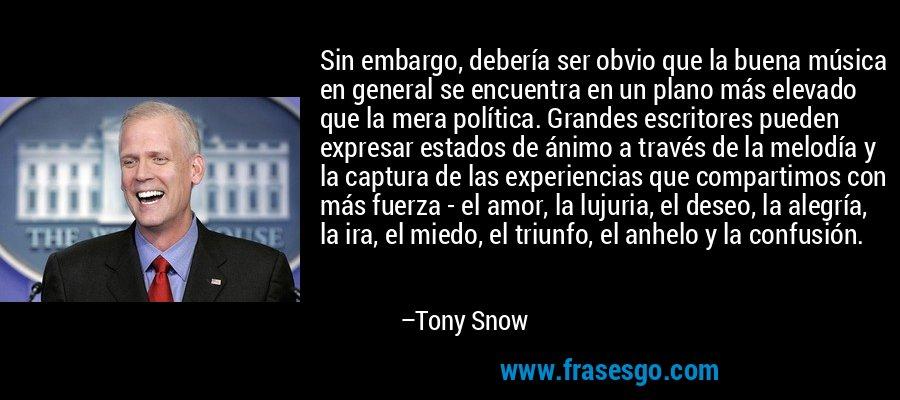 Sin embargo, debería ser obvio que la buena música en general se encuentra en un plano más elevado que la mera política. Grandes escritores pueden expresar estados de ánimo a través de la melodía y la captura de las experiencias que compartimos con más fuerza - el amor, la lujuria, el deseo, la alegría, la ira, el miedo, el triunfo, el anhelo y la confusión. – Tony Snow