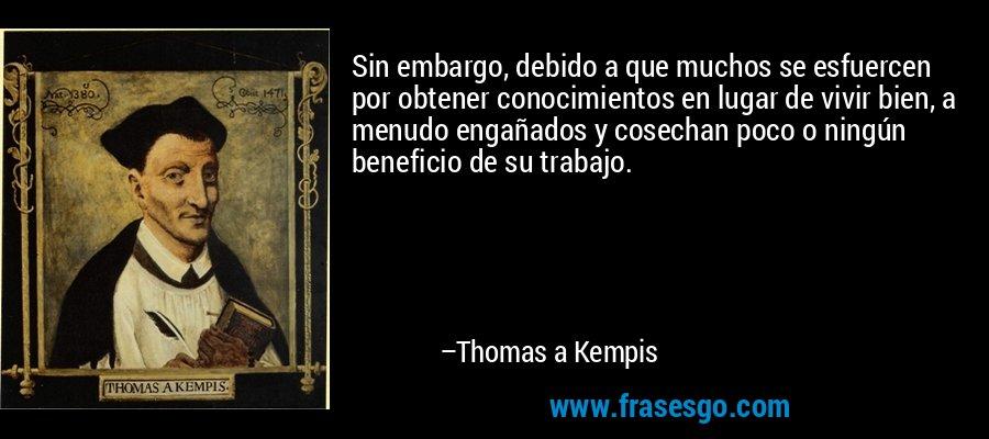 Sin embargo, debido a que muchos se esfuercen por obtener conocimientos en lugar de vivir bien, a menudo engañados y cosechan poco o ningún beneficio de su trabajo. – Thomas a Kempis