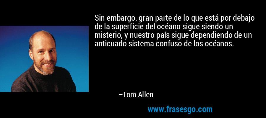 Sin embargo, gran parte de lo que está por debajo de la superficie del océano sigue siendo un misterio, y nuestro país sigue dependiendo de un anticuado sistema confuso de los océanos. – Tom Allen