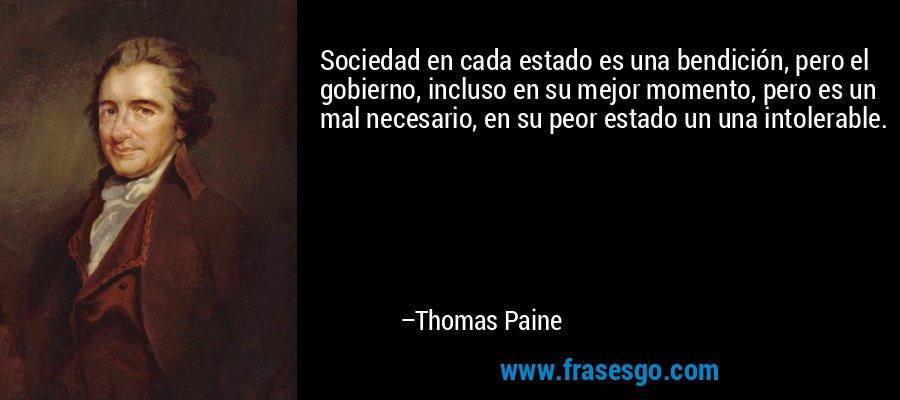 Sociedad en cada estado es una bendición, pero el gobierno, incluso en su mejor momento, pero es un mal necesario, en su peor estado un una intolerable. – Thomas Paine