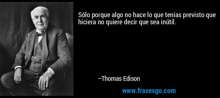 Sólo porque algo no hace lo que tenías previsto que hiciera no quiere decir que sea inútil. – Thomas Edison