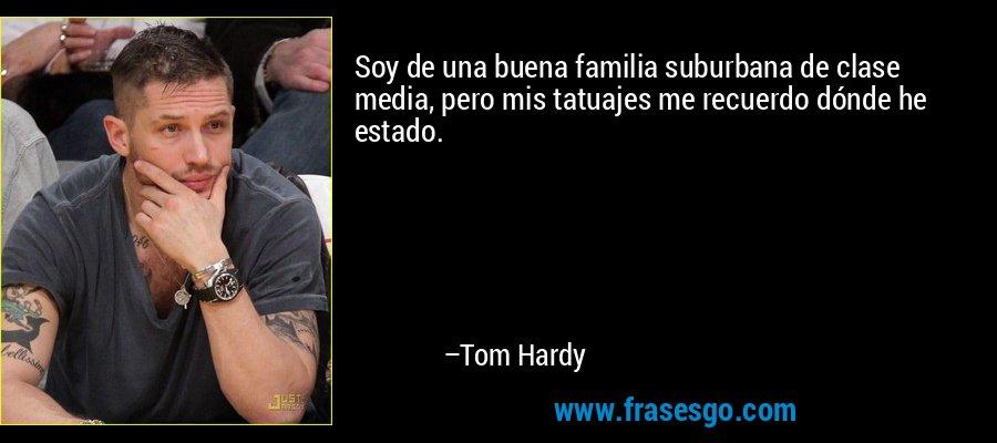 Soy de una buena familia suburbana de clase media, pero mis tatuajes me recuerdo dónde he estado. – Tom Hardy