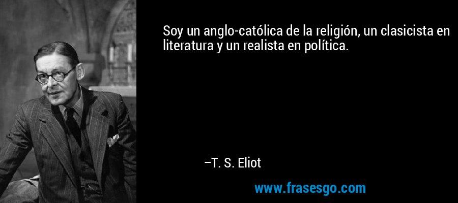Soy un anglo-católica de la religión, un clasicista en literatura y un realista en política. – T. S. Eliot