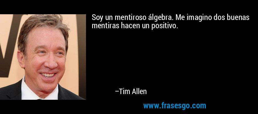 Soy un mentiroso álgebra. Me imagino dos buenas mentiras hacen un positivo. – Tim Allen