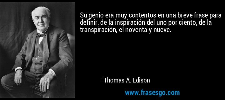 Su genio era muy contentos en una breve frase para definir, de la inspiración del uno por ciento, de la transpiración, el noventa y nueve. – Thomas A. Edison