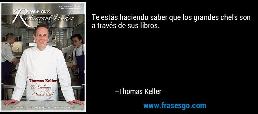 Te estás haciendo saber que los grandes chefs son a través de sus libros. – Thomas Keller