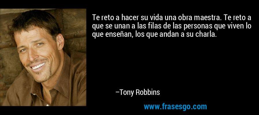 Te reto a hacer su vida una obra maestra. Te reto a que se unan a las filas de las personas que viven lo que enseñan, los que andan a su charla. – Tony Robbins