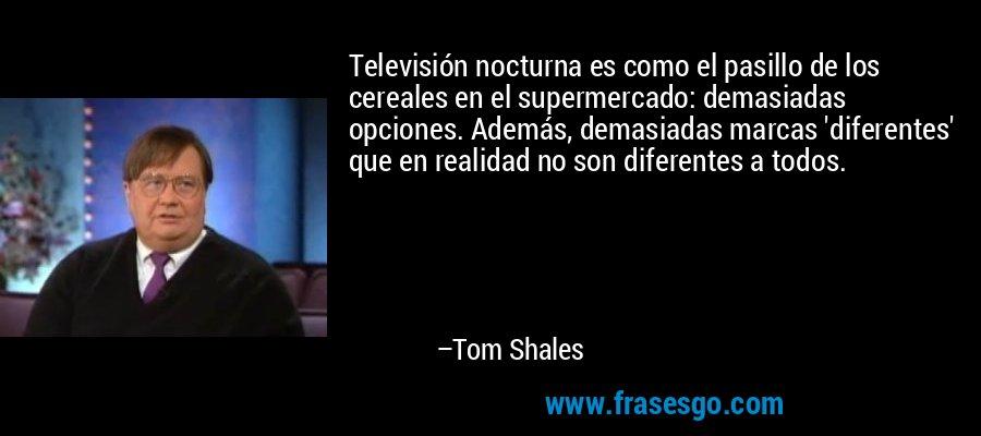 Televisión nocturna es como el pasillo de los cereales en el supermercado: demasiadas opciones. Además, demasiadas marcas 'diferentes' que en realidad no son diferentes a todos. – Tom Shales