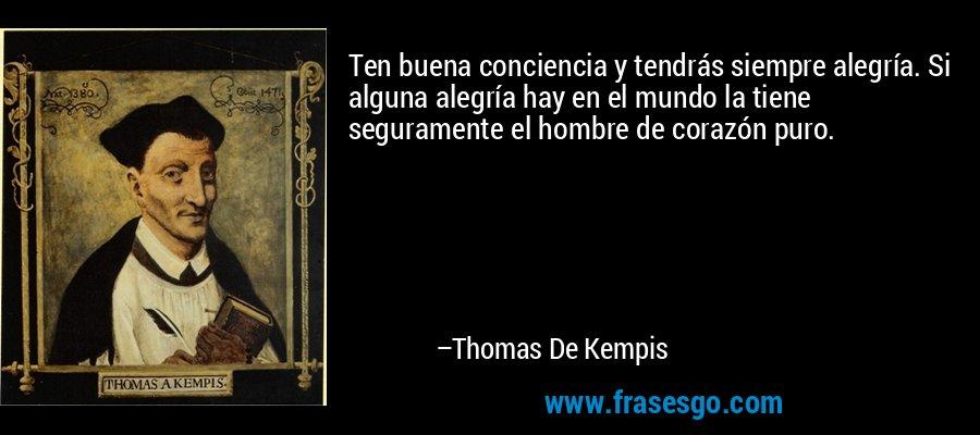 Ten buena conciencia y tendrás siempre alegría. Si alguna alegría hay en el mundo la tiene seguramente el hombre de corazón puro. – Thomas De Kempis