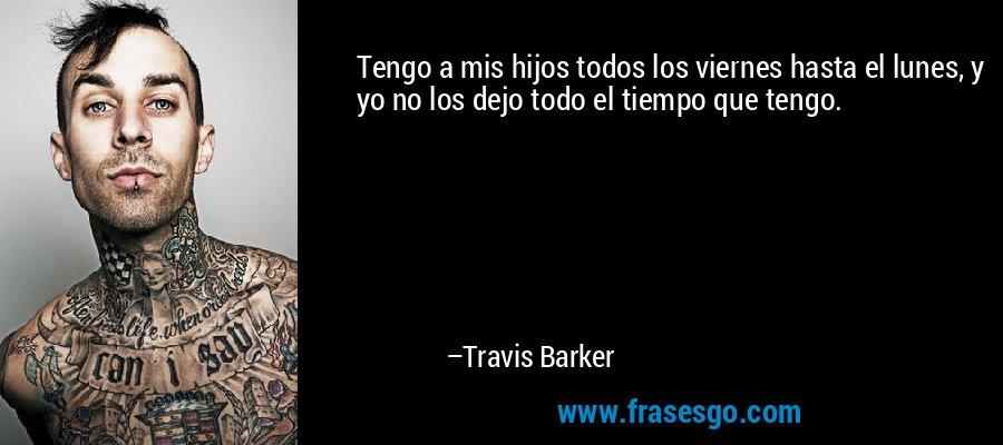 Tengo a mis hijos todos los viernes hasta el lunes, y yo no los dejo todo el tiempo que tengo. – Travis Barker