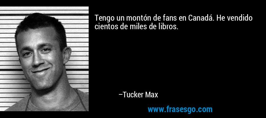 Tengo un montón de fans en Canadá. He vendido cientos de miles de libros. – Tucker Max
