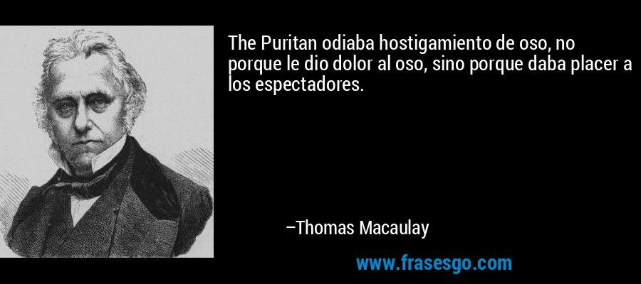 The Puritan odiaba hostigamiento de oso, no porque le dio dolor al oso, sino porque daba placer a los espectadores. – Thomas Macaulay