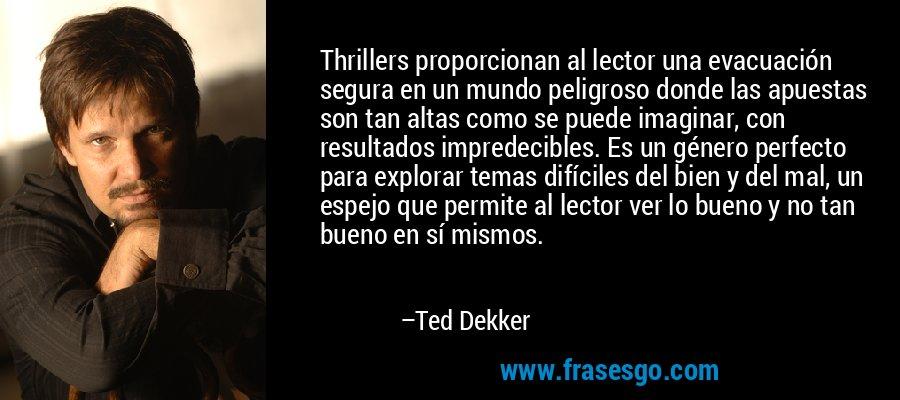 Thrillers proporcionan al lector una evacuación segura en un mundo peligroso donde las apuestas son tan altas como se puede imaginar, con resultados impredecibles. Es un género perfecto para explorar temas difíciles del bien y del mal, un espejo que permite al lector ver lo bueno y no tan bueno en sí mismos. – Ted Dekker