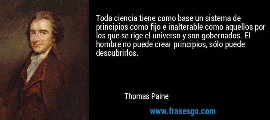 Toda ciencia tiene como base un sistema de principios como fijo e inalterable como aquellos por los que se rige el universo y son gobernados. El hombre no puede crear principios, sólo puede descubrirlos. – Thomas Paine