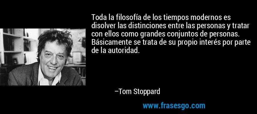 Toda la filosofía de los tiempos modernos es disolver las distinciones entre las personas y tratar con ellos como grandes conjuntos de personas. Básicamente se trata de su propio interés por parte de la autoridad. – Tom Stoppard