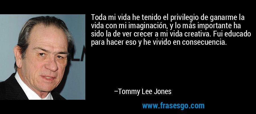 Toda mi vida he tenido el privilegio de ganarme la vida con mi imaginación, y lo más importante ha sido la de ver crecer a mi vida creativa. Fui educado para hacer eso y he vivido en consecuencia. – Tommy Lee Jones